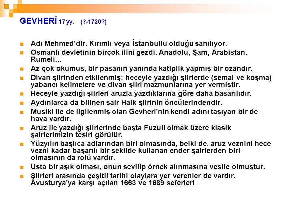 GEVHERİ 17 yy. (?-1720?) Adı Mehmed'dir. Kırımlı veya İstanbullu olduğu sanılıyor. Osmanlı devletinin birçok ilini gezdi. Anadolu, Şam, Arabistan, Rum