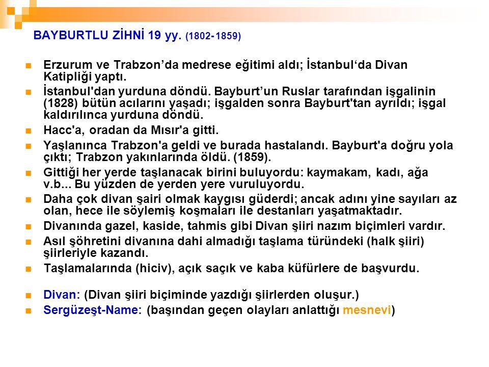 BAYBURTLU ZİHNİ 19 yy. (1802- 1859) Erzurum ve Trabzon'da medrese eğitimi aldı; İstanbul'da Divan Katipliği yaptı. İstanbul'dan yurduna döndü. Bayburt