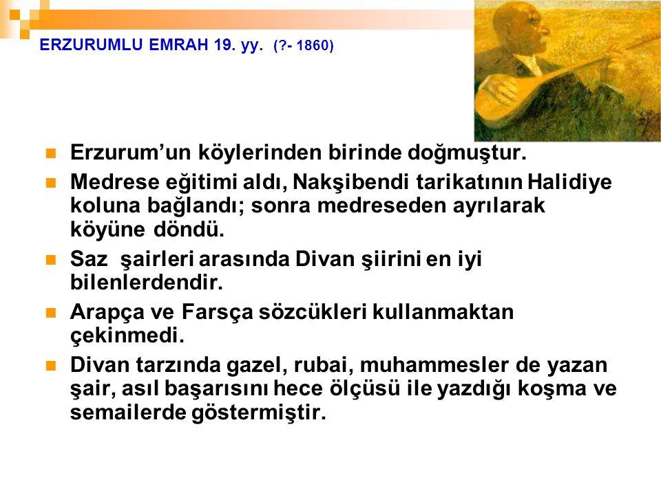 ERZURUMLU EMRAH 19. yy. (?- 1860) Erzurum'un köylerinden birinde doğmuştur. Medrese eğitimi aldı, Nakşibendi tarikatının Halidiye koluna bağlandı; son