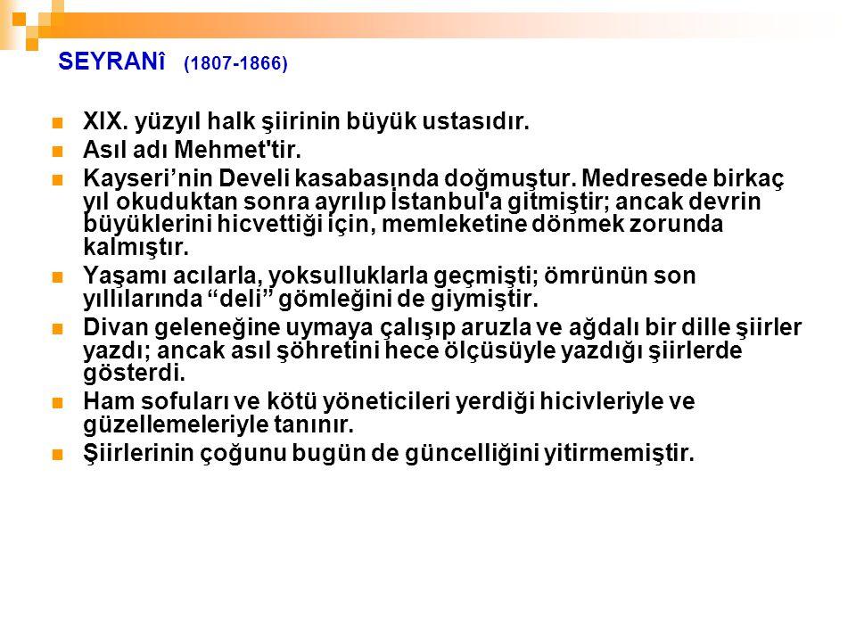 SEYRANî (1807-1866) XIX. yüzyıl halk şiirinin büyük ustasıdır. Asıl adı Mehmet'tir. Kayseri'nin Develi kasabasında doğmuştur. Medresede birkaç yıl oku