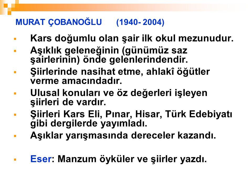 MURAT ÇOBANOĞLU (1940- 2004)  Kars doğumlu olan şair ilk okul mezunudur.  Aşıklık geleneğinin (günümüz saz şairlerinin) önde gelenlerindendir.  Şii