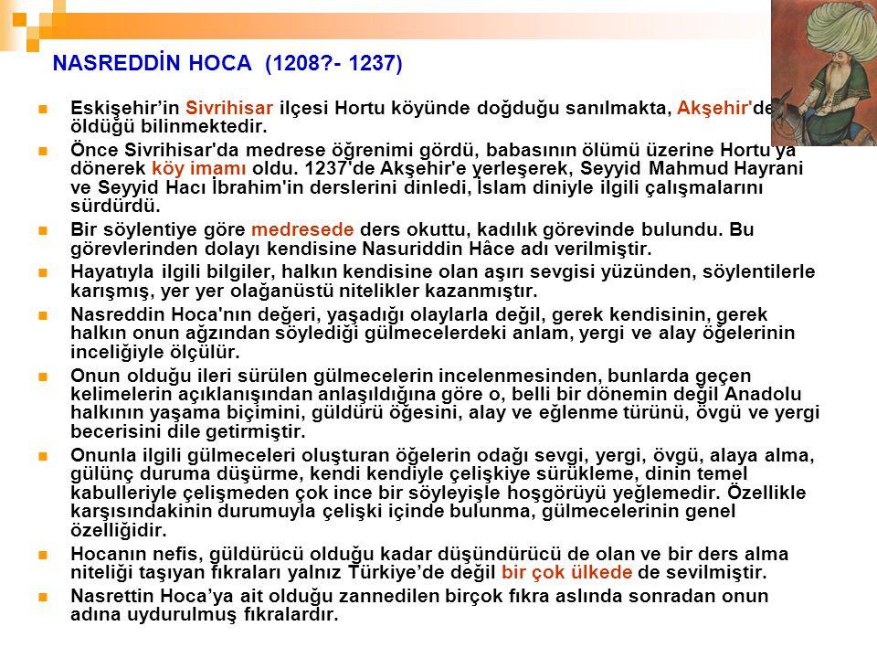 NASREDDİN HOCA (1208?- 1237) Eskişehir'in Sivrihisar ilçesi Hortu köyünde doğduğu sanılmakta, Akşehir'de öldüğü bilinmektedir. Önce Sivrihisar'da medr