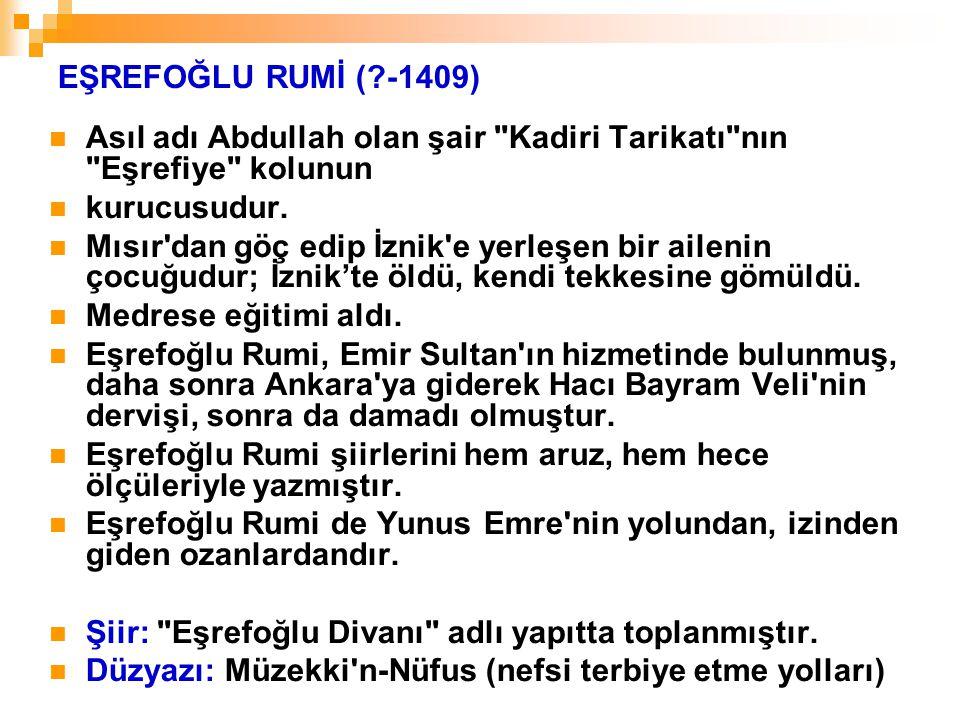 EŞREFOĞLU RUMİ (?-1409) Asıl adı Abdullah olan şair