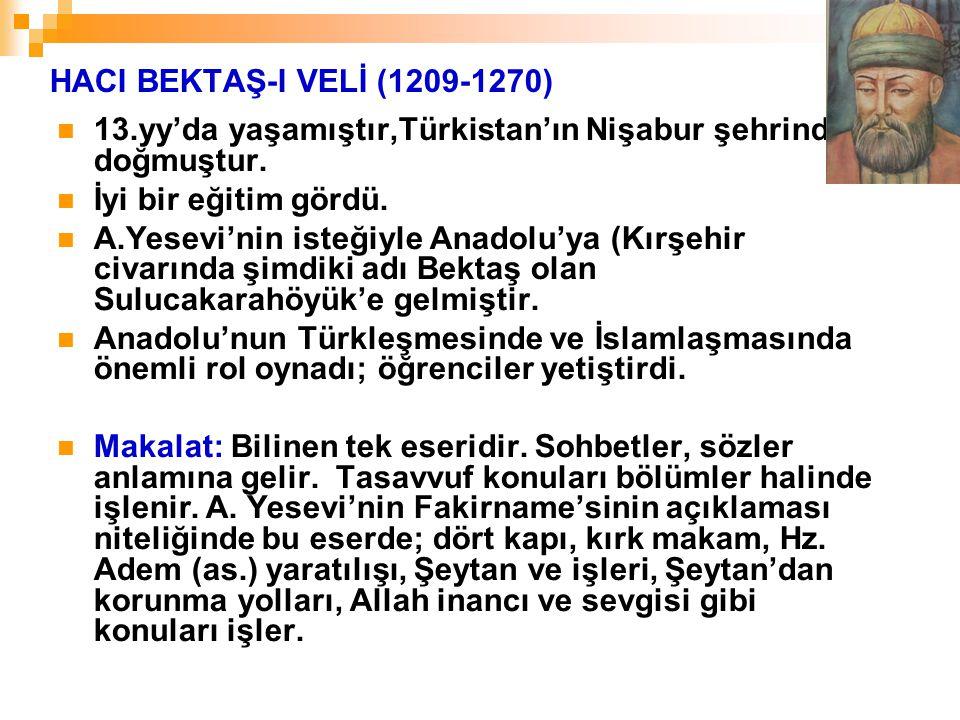 HACI BEKTAŞ-I VELİ (1209-1270) 13.yy'da yaşamıştır,Türkistan'ın Nişabur şehrinde doğmuştur. İyi bir eğitim gördü. A.Yesevi'nin isteğiyle Anadolu'ya (K