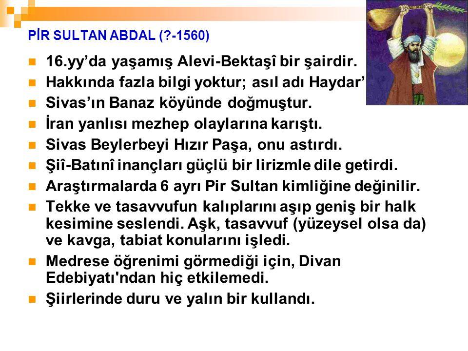 PİR SULTAN ABDAL (?-1560) 16.yy'da yaşamış Alevi-Bektaşî bir şairdir. Hakkında fazla bilgi yoktur; asıl adı Haydar'dır. Sivas'ın Banaz köyünde doğmuşt