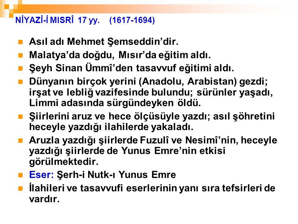 NİYAZİ-İ MISRÎ 17 yy. (1617-1694) Asıl adı Mehmet Şemseddin'dir. Malatya'da doğdu, Mısır'da eğitim aldı. Şeyh Sinan Ümmî'den tasavvuf eğitimi aldı. Dü