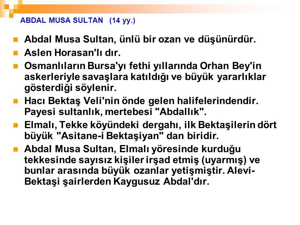 ABDAL MUSA SULTAN (14 yy.) Abdal Musa Sultan, ünlü bir ozan ve düşünürdür. Aslen Horasan'lı dır. Osmanlıların Bursa'yı fethi yıllarında Orhan Bey'in a