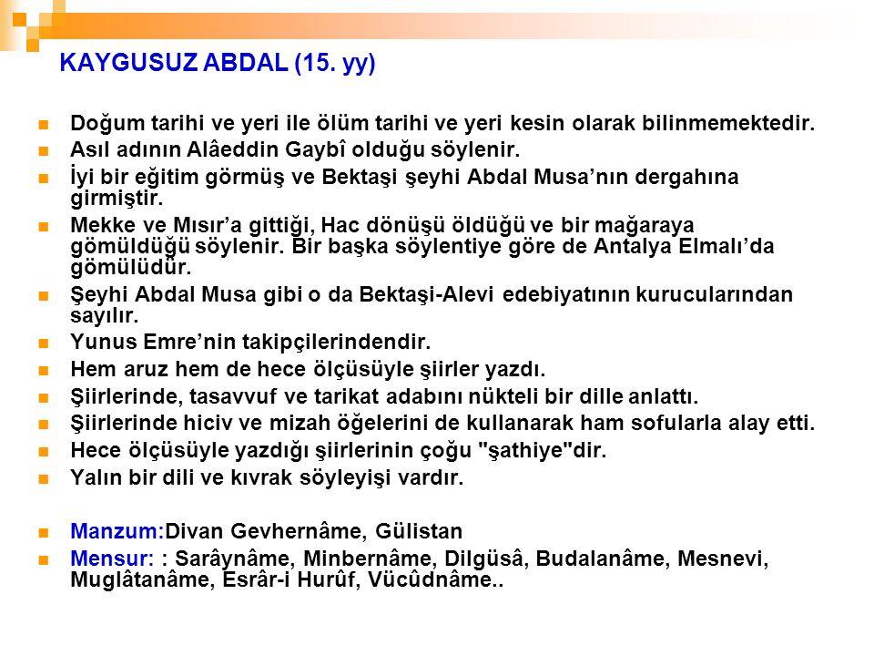 KAYGUSUZ ABDAL (15. yy) Doğum tarihi ve yeri ile ölüm tarihi ve yeri kesin olarak bilinmemektedir. Asıl adının Alâeddin Gaybî olduğu söylenir. İyi bir