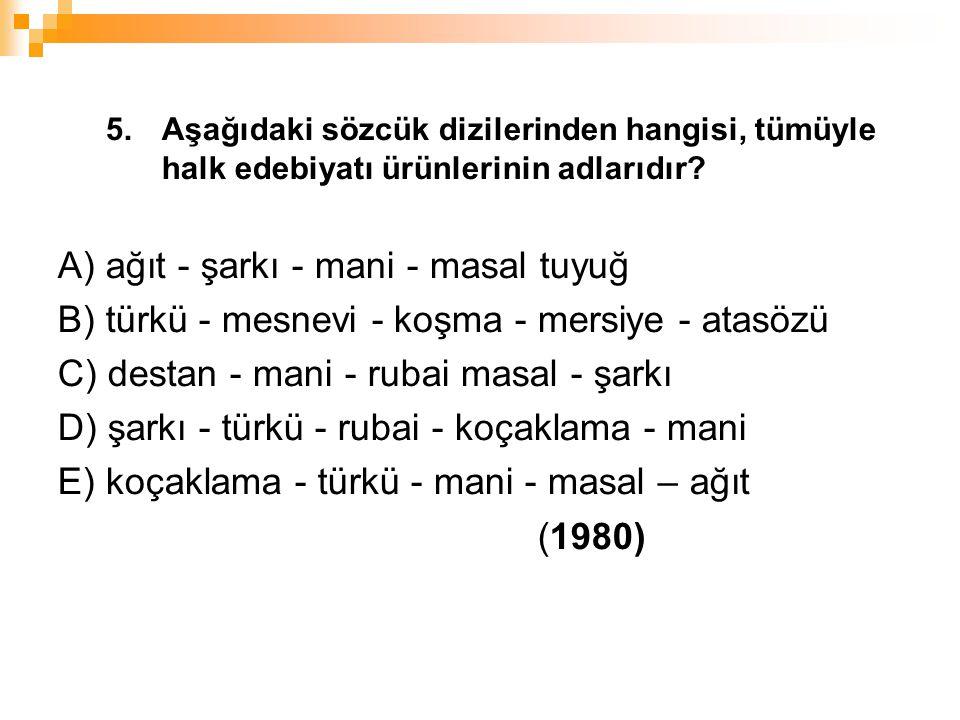 5. Aşağıdaki sözcük dizilerinden hangisi, tümüyle halk edebiyatı ürünlerinin adlarıdır? A) ağıt - şarkı - mani - masal tuyuğ B) türkü - mesnevi - koşm