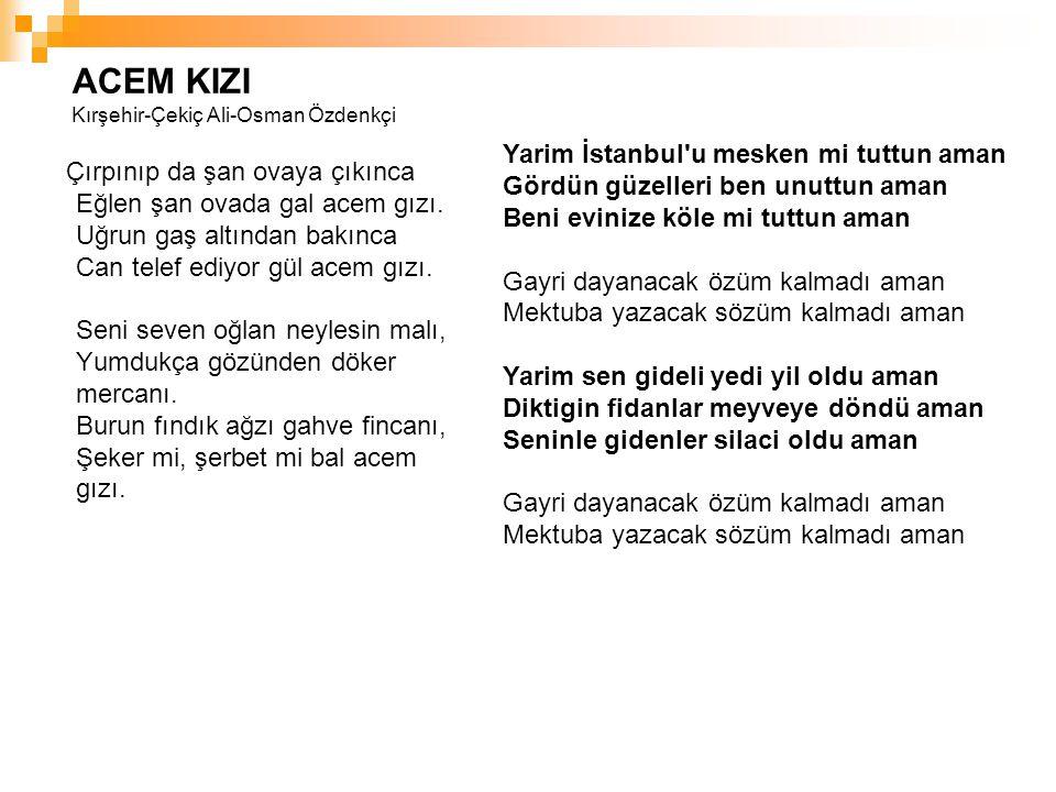 ACEM KIZI Kırşehir-Çekiç Ali-Osman Özdenkçi Çırpınıp da şan ovaya çıkınca Eğlen şan ovada gal acem gızı. Uğrun gaş altından bakınca Can telef ediyor g