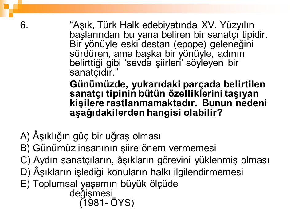 """6. """"Aşık, Türk Halk edebiyatında XV. Yüzyılın başlarından bu yana beliren bir sanatçı tipidir. Bir yönüyle eski destan (epope) geleneğini sürdüren, am"""
