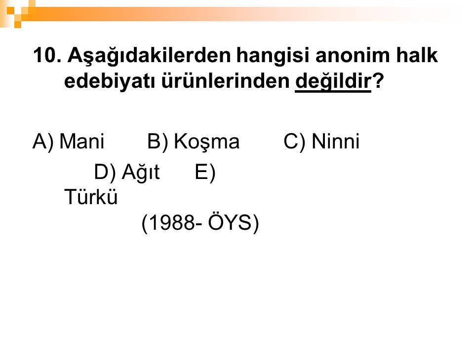 10. Aşağıdakilerden hangisi anonim halk edebiyatı ürünlerinden değildir? A) Mani B) Koşma C) Ninni D) Ağıt E) Türkü (1988- ÖYS)