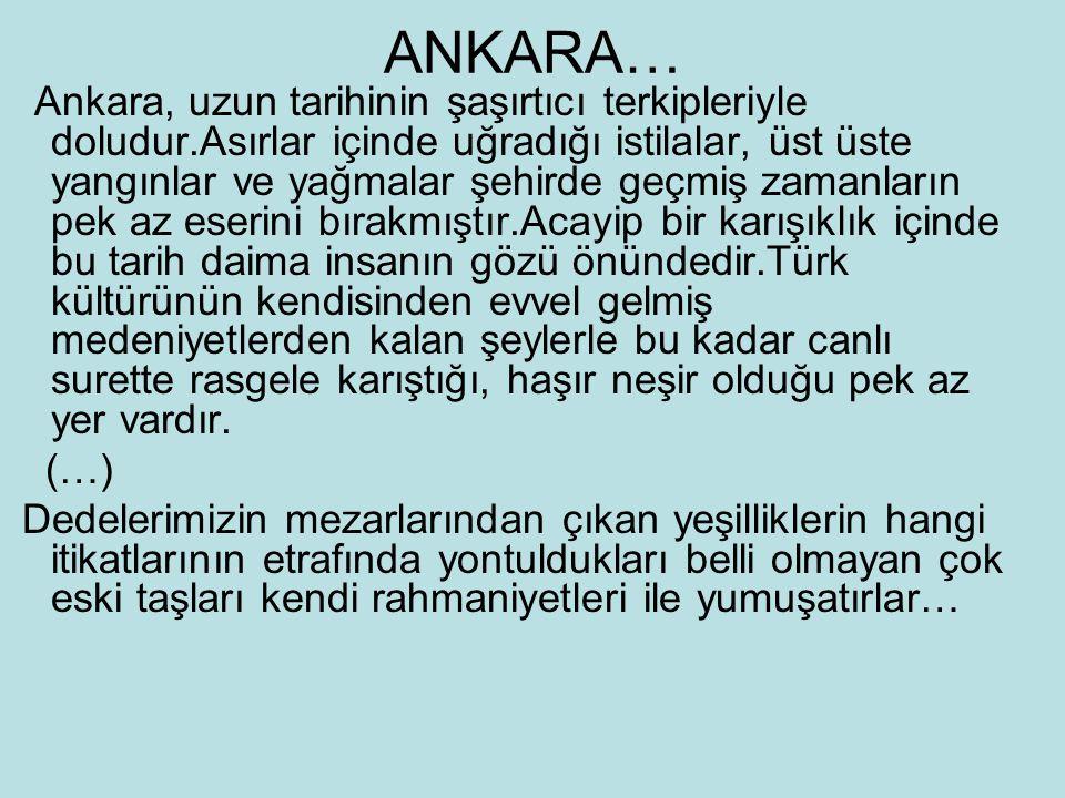 ANKARA… Ankara, uzun tarihinin şaşırtıcı terkipleriyle doludur.Asırlar içinde uğradığı istilalar, üst üste yangınlar ve yağmalar şehirde geçmiş zamanl