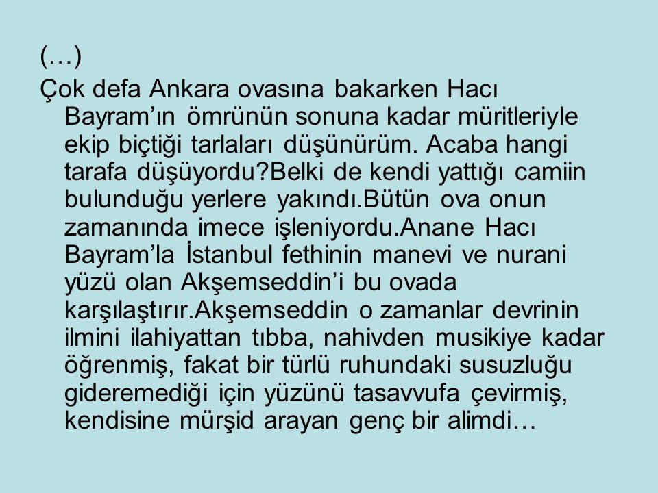 (…) Çok defa Ankara ovasına bakarken Hacı Bayram'ın ömrünün sonuna kadar müritleriyle ekip biçtiği tarlaları düşünürüm. Acaba hangi tarafa düşüyordu?B