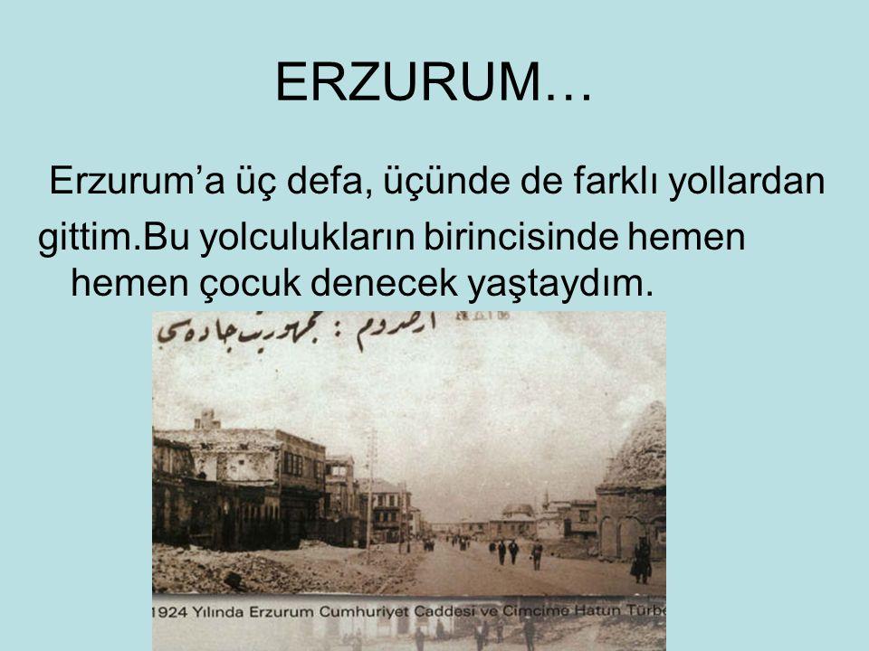 ERZURUM… Erzurum'a üç defa, üçünde de farklı yollardan gittim.Bu yolculukların birincisinde hemen hemen çocuk denecek yaştaydım.