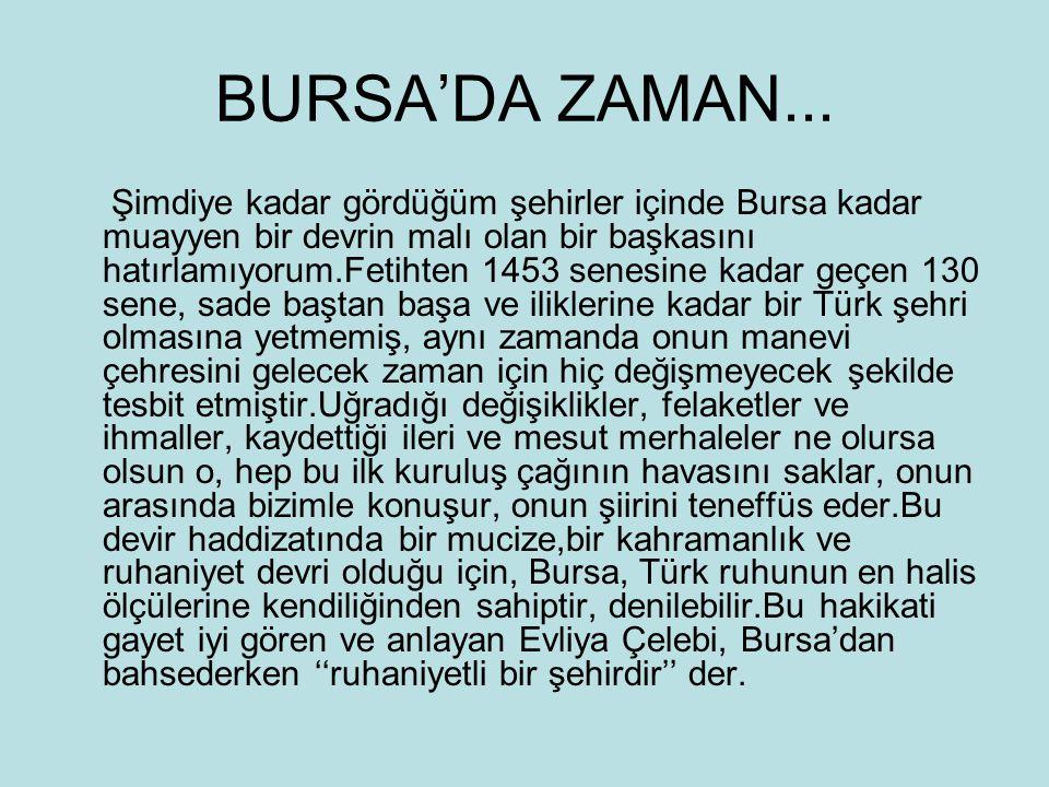 BURSA'DA ZAMAN... Şimdiye kadar gördüğüm şehirler içinde Bursa kadar muayyen bir devrin malı olan bir başkasını hatırlamıyorum.Fetihten 1453 senesine