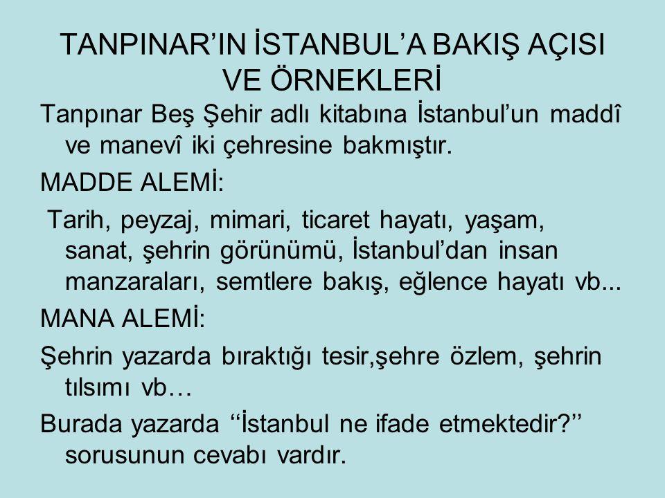 TANPINAR'IN İSTANBUL'A BAKIŞ AÇISI VE ÖRNEKLERİ Tanpınar Beş Şehir adlı kitabına İstanbul'un maddî ve manevî iki çehresine bakmıştır. MADDE ALEMİ: Tar