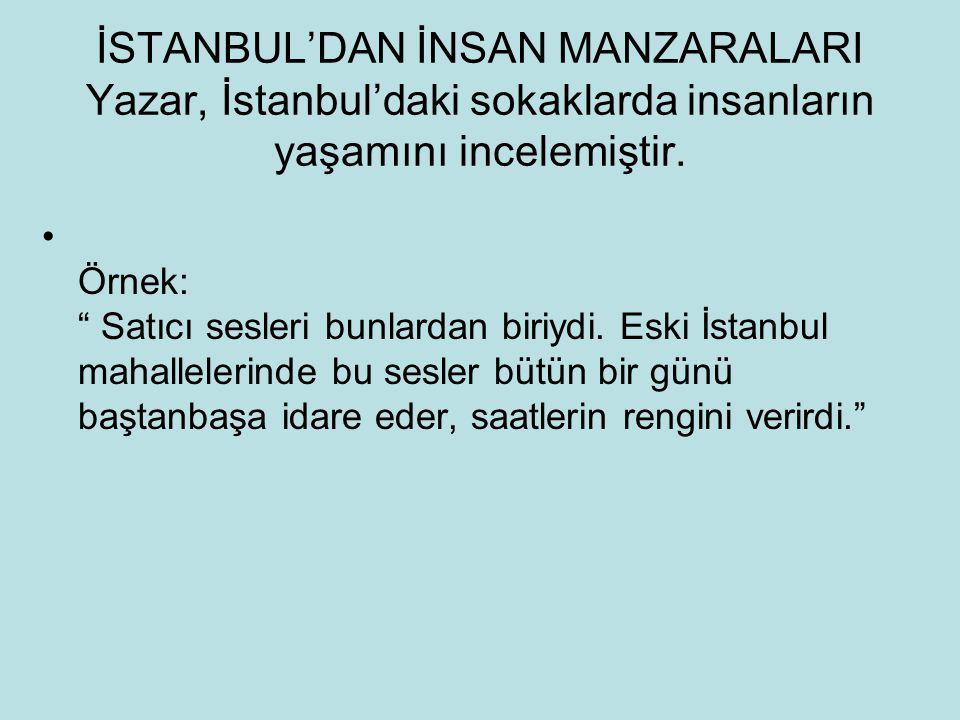 """İSTANBUL'DAN İNSAN MANZARALARI Yazar, İstanbul'daki sokaklarda insanların yaşamını incelemiştir. Örnek: """" Satıcı sesleri bunlardan biriydi. Eski İstan"""