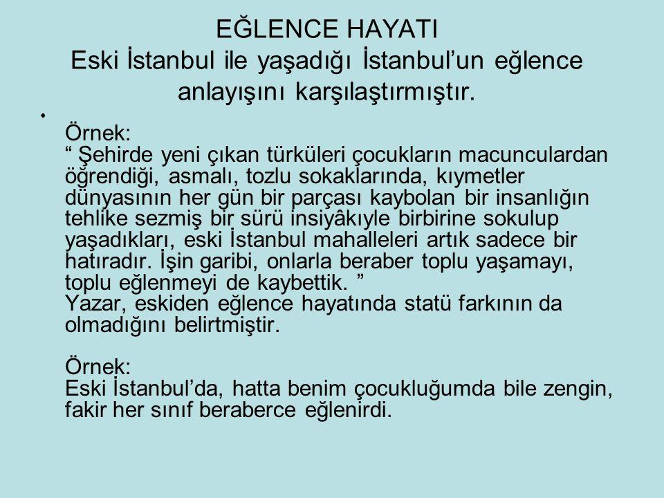 """EĞLENCE HAYATI Eski İstanbul ile yaşadığı İstanbul'un eğlence anlayışını karşılaştırmıştır. Örnek: """" Şehirde yeni çıkan türküleri çocukların macuncula"""
