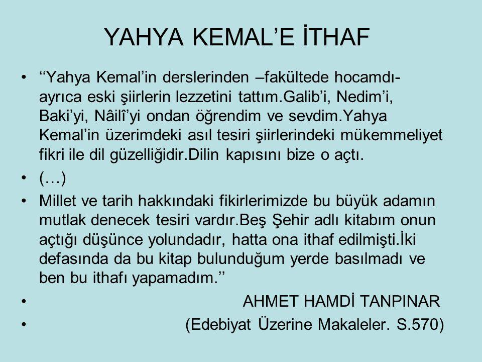 YAHYA KEMAL'E İTHAF ''Yahya Kemal'in derslerinden –fakültede hocamdı- ayrıca eski şiirlerin lezzetini tattım.Galib'i, Nedim'i, Baki'yi, Nâilî'yi ondan