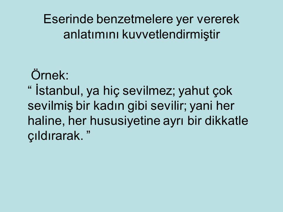 """Eserinde benzetmelere yer vererek anlatımını kuvvetlendirmiştir Örnek: """" İstanbul, ya hiç sevilmez; yahut çok sevilmiş bir kadın gibi sevilir; yani he"""