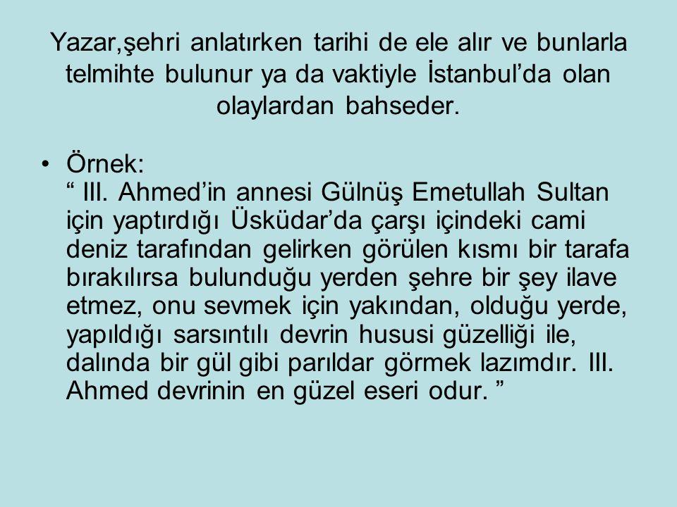 """Yazar,şehri anlatırken tarihi de ele alır ve bunlarla telmihte bulunur ya da vaktiyle İstanbul'da olan olaylardan bahseder. Örnek: """" III. Ahmed'in ann"""