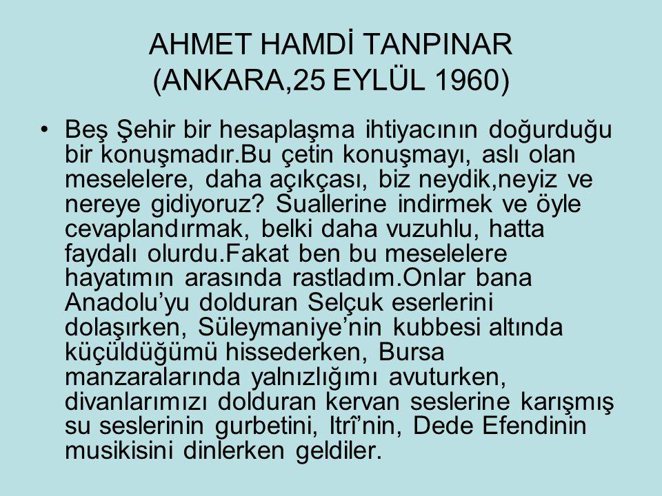 AHMET HAMDİ TANPINAR (ANKARA,25 EYLÜL 1960) Beş Şehir bir hesaplaşma ihtiyacının doğurduğu bir konuşmadır.Bu çetin konuşmayı, aslı olan meselelere, da