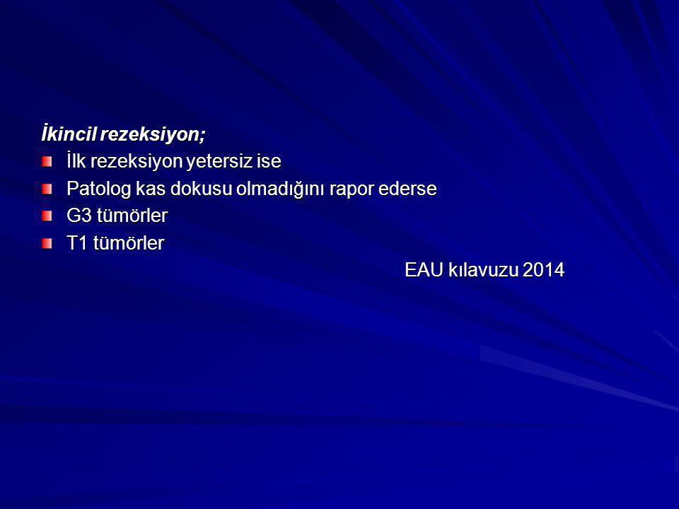 İkincil rezeksiyon; İlk rezeksiyon yetersiz ise Patolog kas dokusu olmadığını rapor ederse G3 tümörler T1 tümörler EAU kılavuzu 2014 EAU kılavuzu 2014