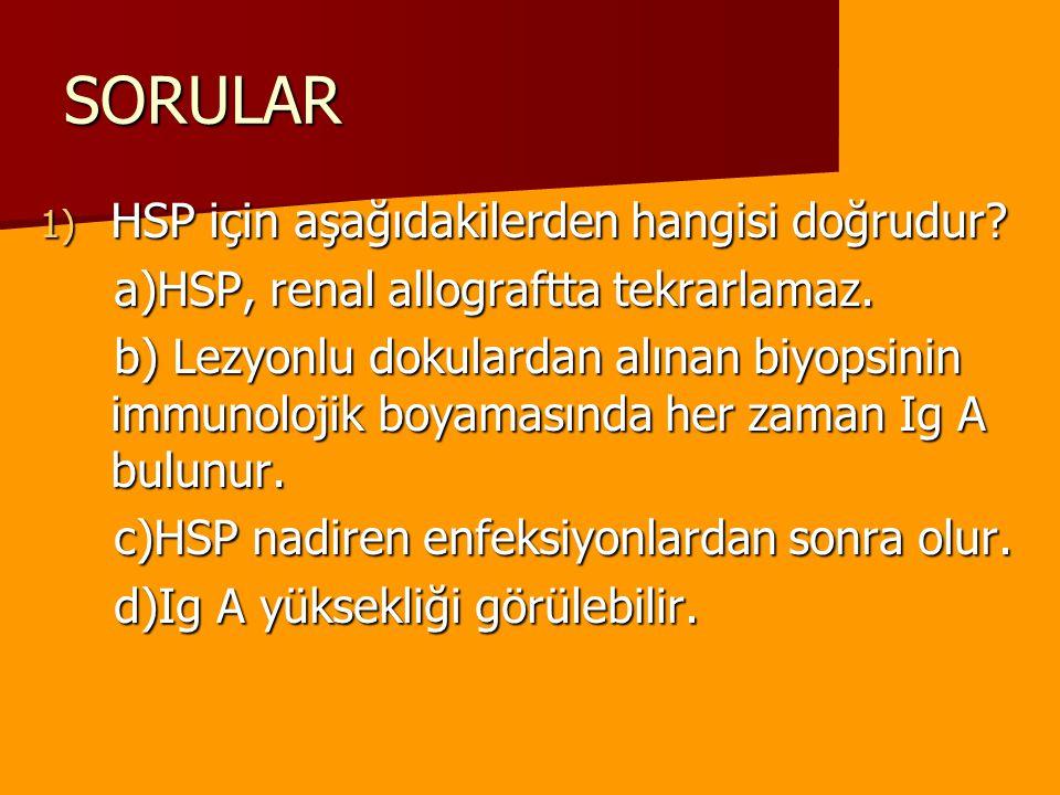 SORULAR 1) HSP için aşağıdakilerden hangisi doğrudur? a)HSP, renal allograftta tekrarlamaz. a)HSP, renal allograftta tekrarlamaz. b) Lezyonlu dokulard