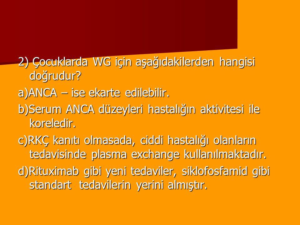 2) Çocuklarda WG için aşağıdakilerden hangisi doğrudur? a)ANCA – ise ekarte edilebilir. b)Serum ANCA düzeyleri hastalığın aktivitesi ile koreledir. c)