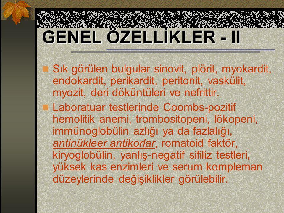 GENEL ÖZELLİKLER - II Sık görülen bulgular sinovit, plörit, myokardit, endokardit, perikardit, peritonit, vaskülit, myozit, deri döküntüleri ve nefrittir.