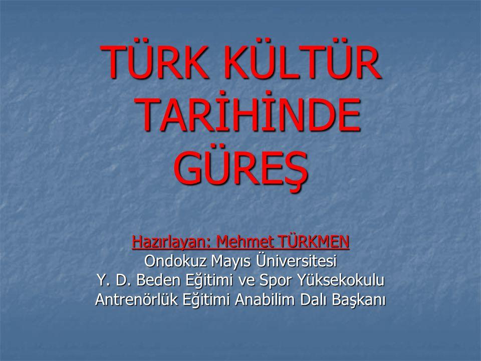 TÜRK KÜLTÜR TARİHİNDE GÜREŞ Hazırlayan: Mehmet TÜRKMEN Ondokuz Mayıs Üniversitesi Y.