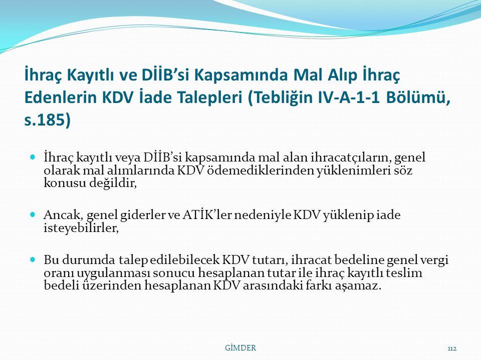 İhraç Kayıtlı ve DİİB'si Kapsamında Mal Alıp İhraç Edenlerin KDV İade Talepleri (Tebliğin IV-A-1-1 Bölümü, s.185) İhraç kayıtlı veya DİİB'si kapsamında mal alan ihracatçıların, genel olarak mal alımlarında KDV ödemediklerinden yüklenimleri söz konusu değildir, Ancak, genel giderler ve ATİK'ler nedeniyle KDV yüklenip iade isteyebilirler, Bu durumda talep edilebilecek KDV tutarı, ihracat bedeline genel vergi oranı uygulanması sonucu hesaplanan tutar ile ihraç kayıtlı teslim bedeli üzerinden hesaplanan KDV arasındaki farkı aşamaz.