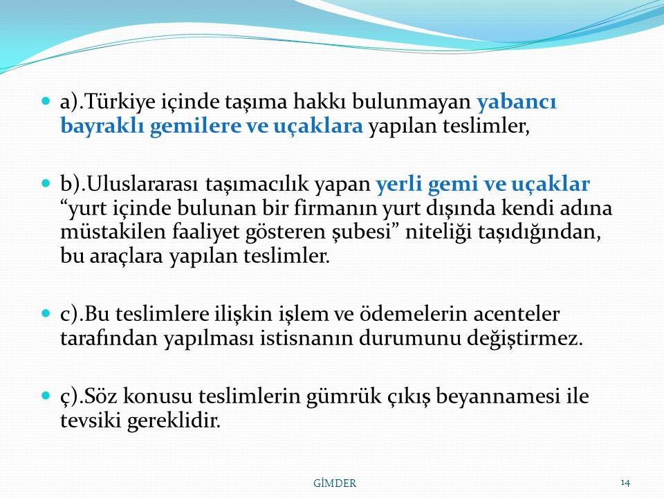 a).Türkiye içinde taşıma hakkı bulunmayan yabancı bayraklı gemilere ve uçaklara yapılan teslimler, b).Uluslararası taşımacılık yapan yerli gemi ve uçaklar yurt içinde bulunan bir firmanın yurt dışında kendi adına müstakilen faaliyet gösteren şubesi niteliği taşıdığından, bu araçlara yapılan teslimler.