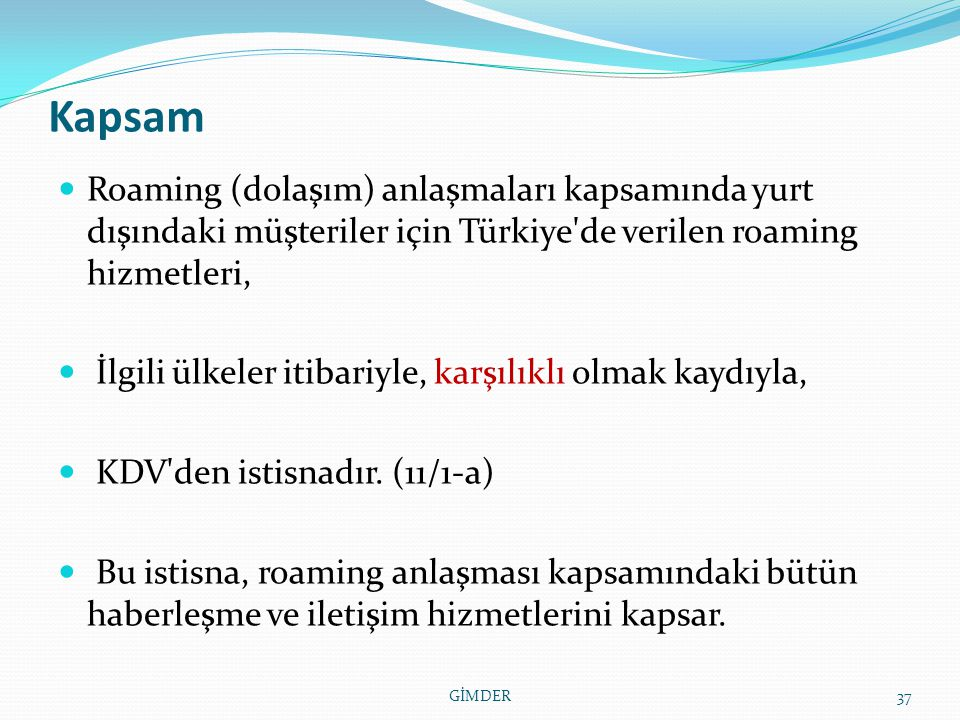 Kapsam Roaming (dolaşım) anlaşmaları kapsamında yurt dışındaki müşteriler için Türkiye de verilen roaming hizmetleri, İlgili ülkeler itibariyle, karşılıklı olmak kaydıyla, KDV den istisnadır.