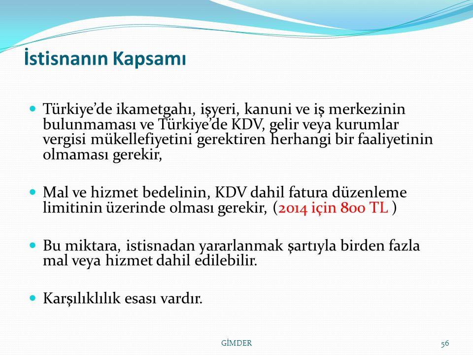 İstisnanın Kapsamı Türkiye'de ikametgahı, işyeri, kanuni ve iş merkezinin bulunmaması ve Türkiye'de KDV, gelir veya kurumlar vergisi mükellefiyetini gerektiren herhangi bir faaliyetinin olmaması gerekir, Mal ve hizmet bedelinin, KDV dahil fatura düzenleme limitinin üzerinde olması gerekir, (2014 için 800 TL ) Bu miktara, istisnadan yararlanmak şartıyla birden fazla mal veya hizmet dahil edilebilir.