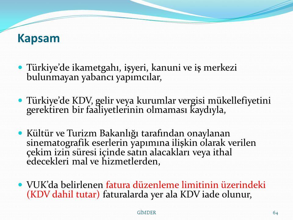 Kapsam Türkiye'de ikametgahı, işyeri, kanuni ve iş merkezi bulunmayan yabancı yapımcılar, Türkiye'de KDV, gelir veya kurumlar vergisi mükellefiyetini gerektiren bir faaliyetlerinin olmaması kaydıyla, Kültür ve Turizm Bakanlığı tarafından onaylanan sinematografik eserlerin yapımına ilişkin olarak verilen çekim izin süresi içinde satın alacakları veya ithal edecekleri mal ve hizmetlerden, VUK'da belirlenen fatura düzenleme limitinin üzerindeki (KDV dahil tutar) faturalarda yer ala KDV iade olunur, 64GİMDER