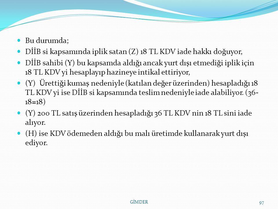 Bu durumda; DİİB si kapsamında iplik satan (Z) 18 TL KDV iade hakkı doğuyor, DİİB sahibi (Y) bu kapsamda aldığı ancak yurt dışı etmediği iplik için 18 TL KDV yi hesaplayıp hazineye intikal ettiriyor, (Y) Ürettiği kumaş nedeniyle (katılan değer üzerinden) hesapladığı 18 TL KDV yi ise DİİB si kapsamında teslim nedeniyle iade alabiliyor.