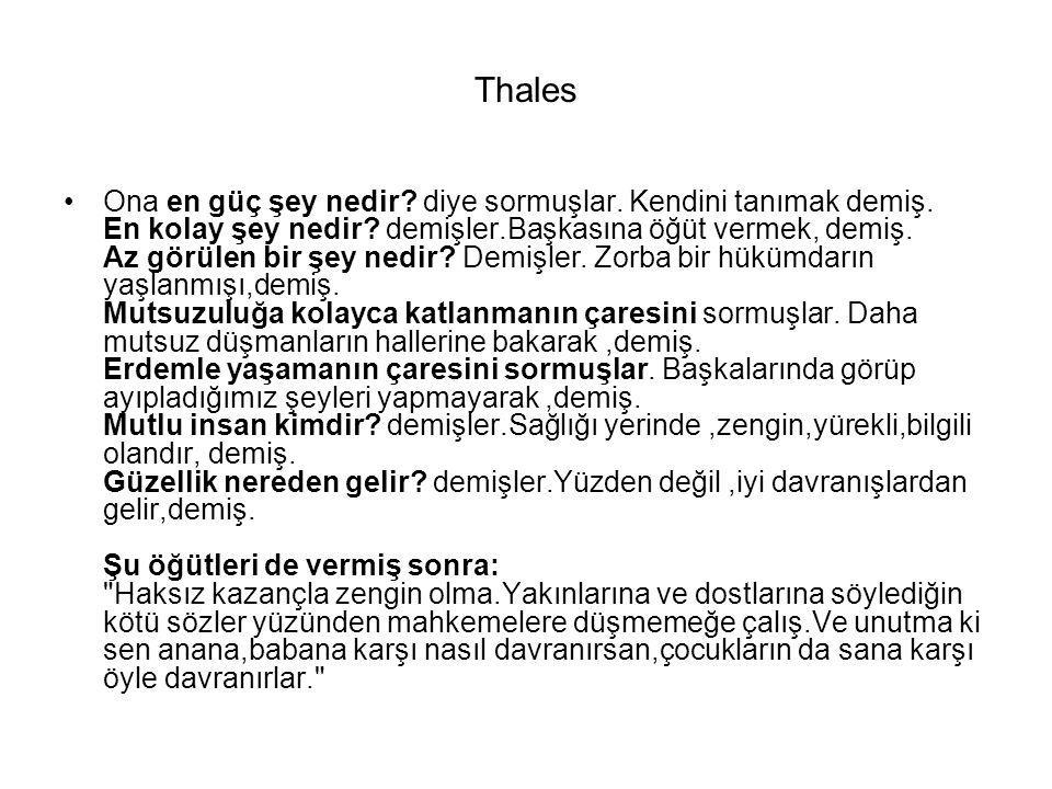 Thales Ona en güç şey nedir? diye sormuşlar. Kendini tanımak demiş. En kolay şey nedir? demişler.Başkasına öğüt vermek, demiş. Az görülen bir şey nedi