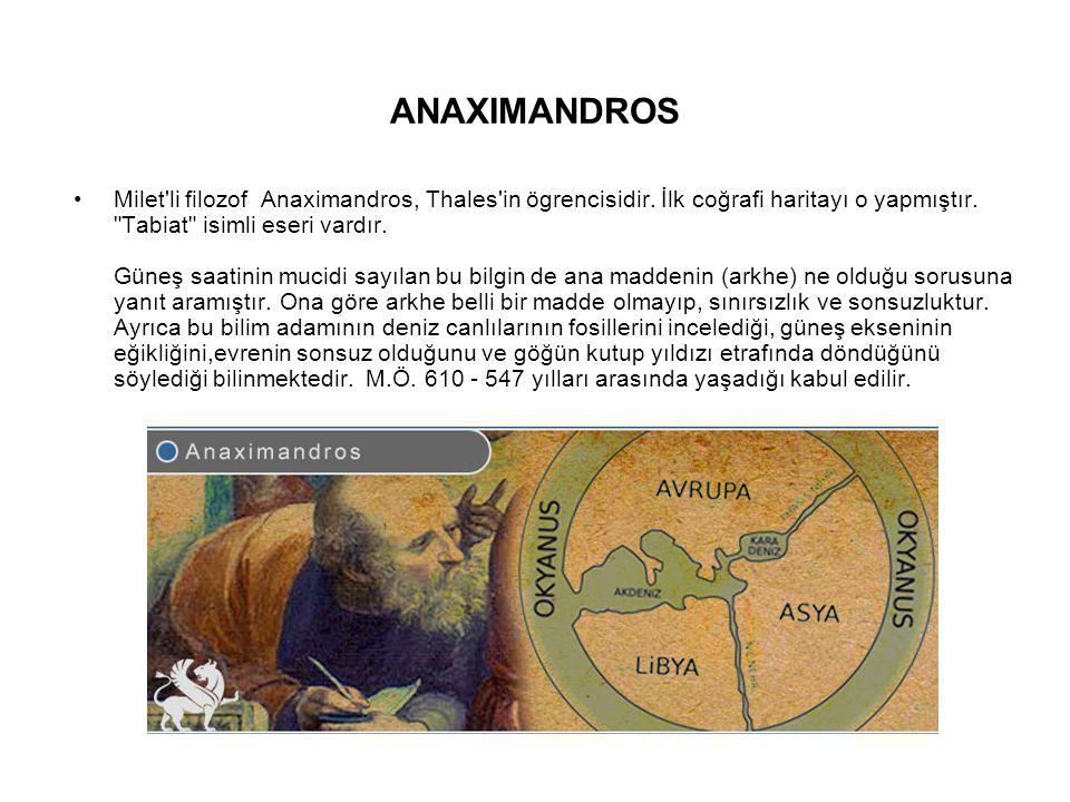 ANAXIMANDROS Milet'li filozof Anaximandros, Thales'in ögrencisidir. İlk coğrafi haritayı o yapmıştır.