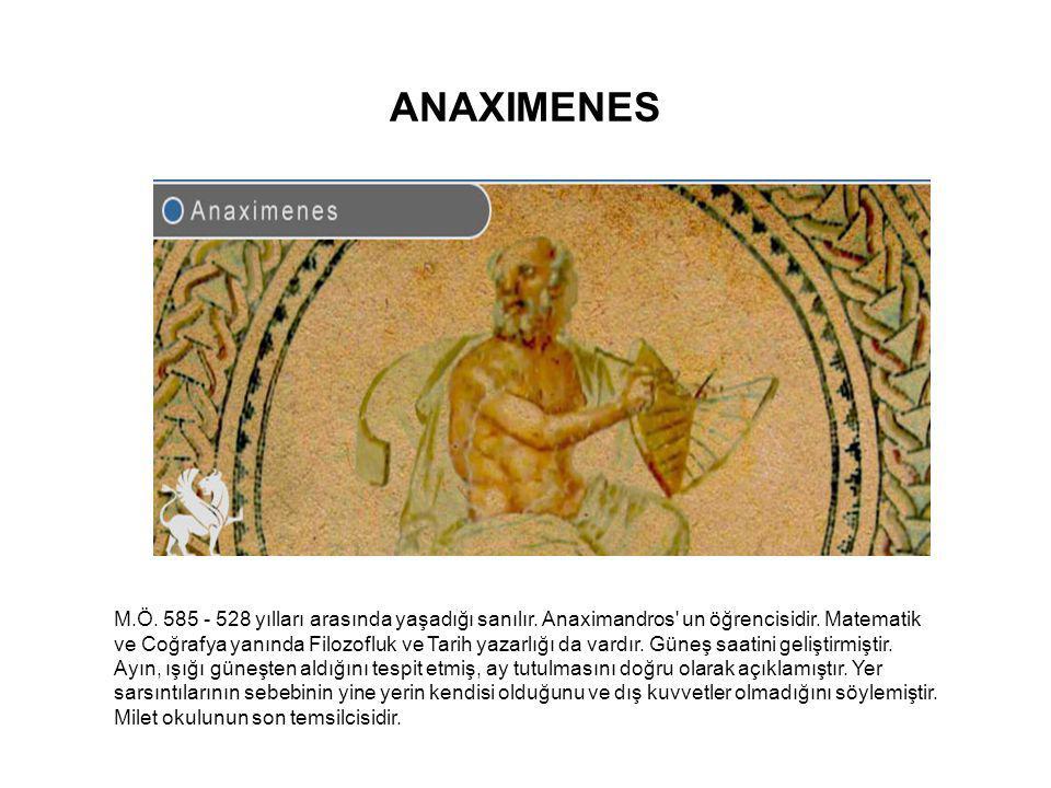ANAXIMENES M.Ö. 585 - 528 yılları arasında yaşadığı sanılır. Anaximandros' un öğrencisidir. Matematik ve Coğrafya yanında Filozofluk ve Tarih yazarlığ