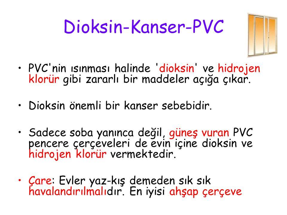 Dioksin-Kanser-PVC PVC'nin ısınması halinde 'dioksin' ve hidrojen klorür gibi zararlı bir maddeler açığa çıkar. Dioksin önemli bir kanser sebebidir. S