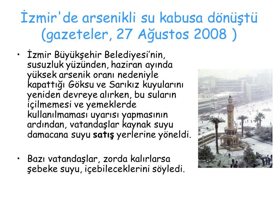 İzmir'de arsenikli su kabusa dönüştü (gazeteler, 27 Ağustos 2008 ) İzmir Büyükşehir Belediyesi'nin, susuzluk yüzünden, haziran ayında yüksek arsenik o