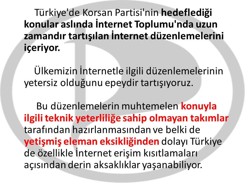 Türkiye'de Korsan Partisi'nin hedeflediği konular aslında İnternet Toplumu'nda uzun zamandır tartışılan İnternet düzenlemelerini içeriyor. Ülkemizin İ