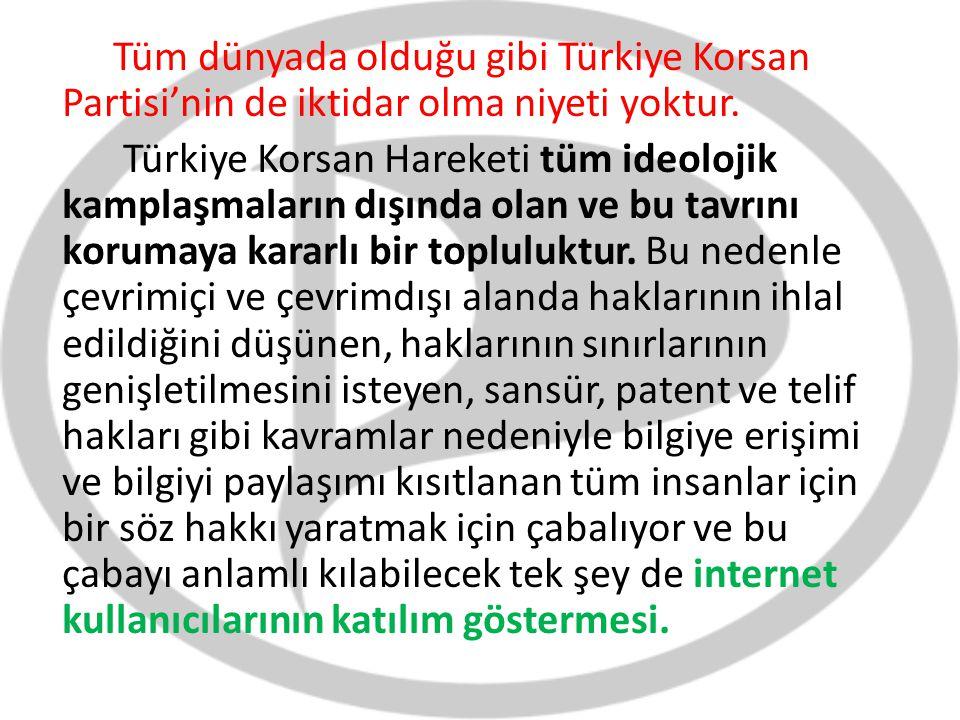 Tüm dünyada olduğu gibi Türkiye Korsan Partisi'nin de iktidar olma niyeti yoktur. Türkiye Korsan Hareketi tüm ideolojik kamplaşmaların dışında olan ve