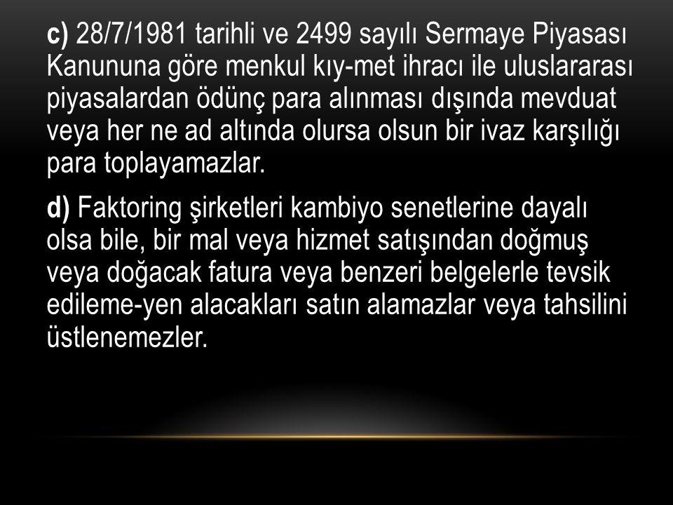 c) 28/7/1981 tarihli ve 2499 sayılı Sermaye Piyasası Kanununa göre menkul kıy-met ihracı ile uluslararası piyasalardan ödünç para alınması dışında mev