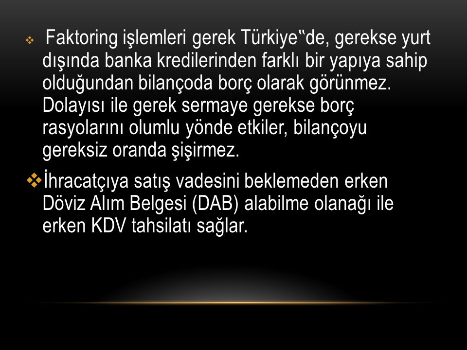 """ Faktoring işlemleri gerek Türkiye """" de, gerekse yurt dışında banka kredilerinden farklı bir yapıya sahip olduğundan bilançoda borç olarak görünmez."""