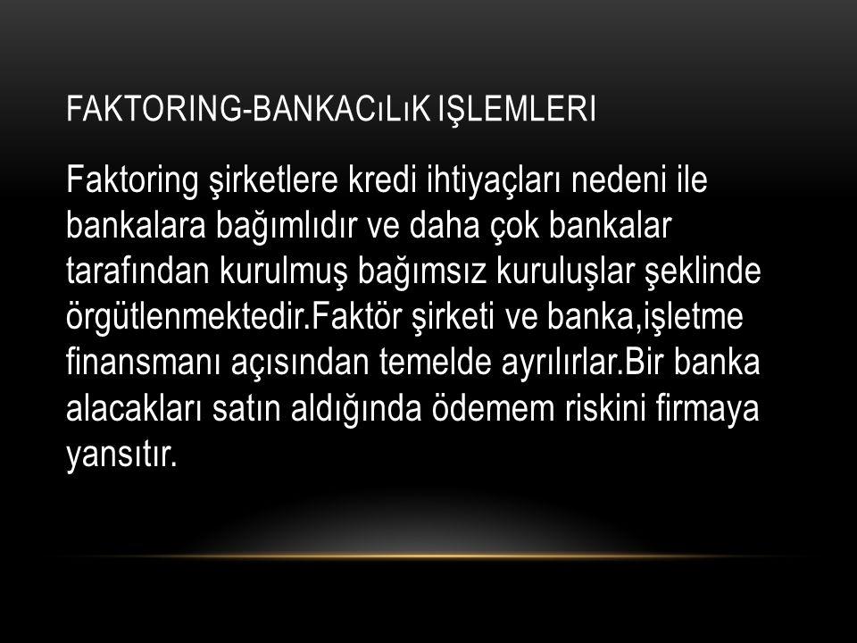 FAKTORING-BANKACıLıK IŞLEMLERI Faktoring şirketlere kredi ihtiyaçları nedeni ile bankalara bağımlıdır ve daha çok bankalar tarafından kurulmuş bağımsı