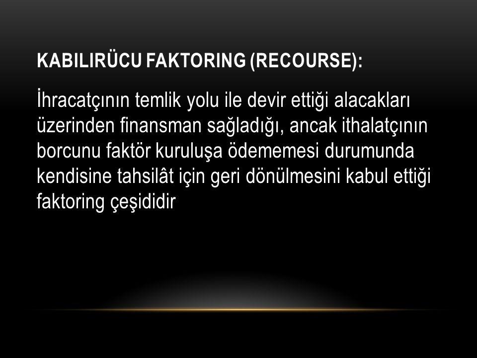 KABILIRÜCU FAKTORING (RECOURSE): İhracatçının temlik yolu ile devir ettiği alacakları üzerinden finansman sağladığı, ancak ithalatçının borcunu faktör