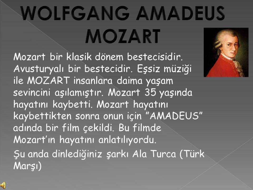 Mozart bir klasik dönem bestecisidir. Avusturyalı bir bestecidir. Eşsiz müziği ile MOZART insanlara daima yaşam sevincini aşılamıştır. Mozart 35 yaşın